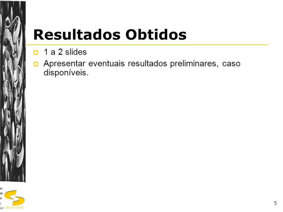 DSC/CCT/UFCG 5 Resultados Obtidos  1 a 2 slides  Apresentar eventuais resultados preliminares, caso disponíveis.