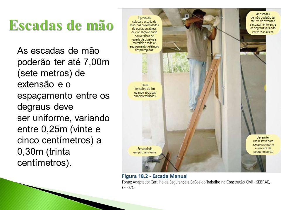 As escadas de mão poderão ter até 7,00m (sete metros) de extensão e o espaçamento entre os degraus deve ser uniforme, variando entre 0,25m (vinte e ci