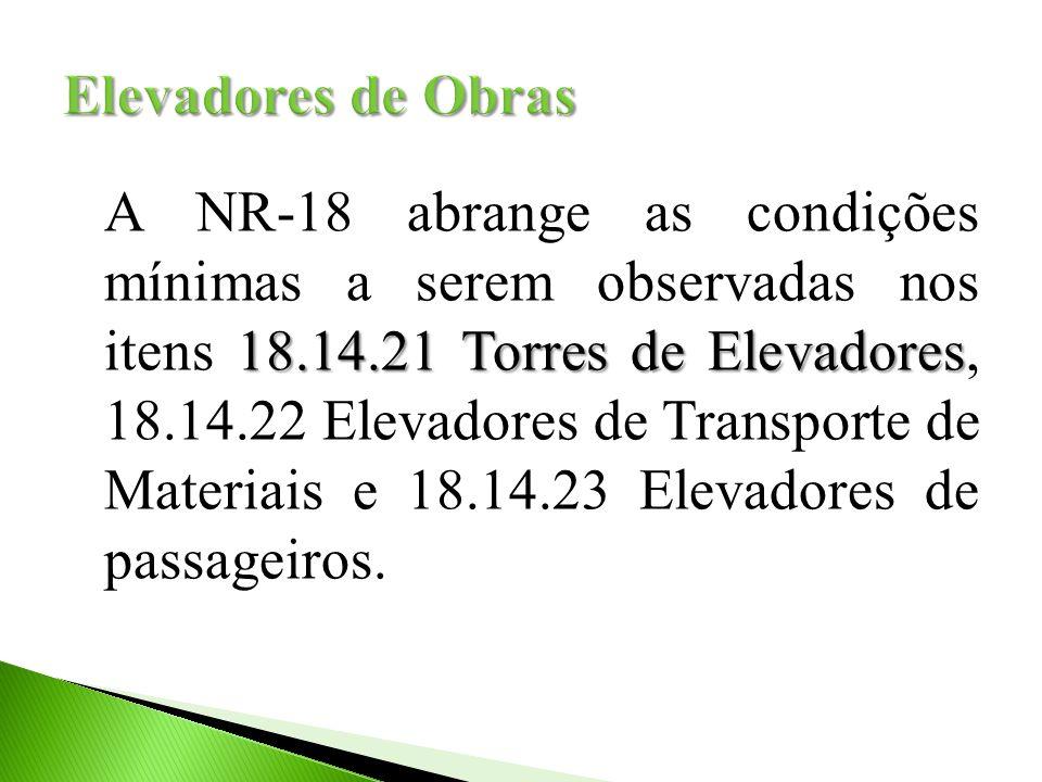 18.14.21 Torres de Elevadores A NR-18 abrange as condições mínimas a serem observadas nos itens 18.14.21 Torres de Elevadores, 18.14.22 Elevadores de