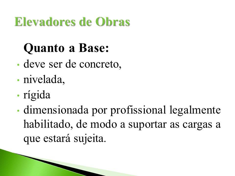 Quanto a Base: deve ser de concreto, nivelada, rígida dimensionada por profissional legalmente habilitado, de modo a suportar as cargas a que estará s