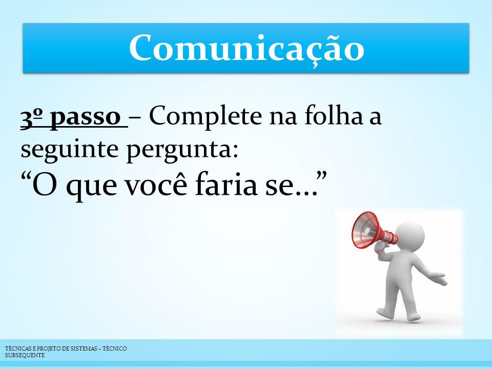 Comunicação 3º passo – Complete na folha a seguinte pergunta: O que você faria se... TÉCNICAS E PROJETO DE SISTEMAS – TÉCNICO SUBSEQUENTE