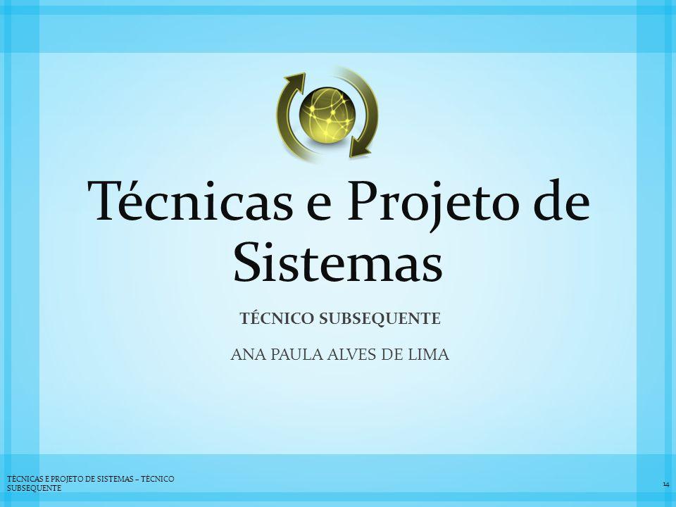Técnicas e Projeto de Sistemas TÉCNICO SUBSEQUENTE ANA PAULA ALVES DE LIMA 14 TÉCNICAS E PROJETO DE SISTEMAS – TÉCNICO SUBSEQUENTE