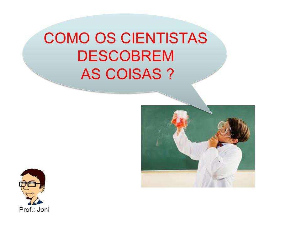 COMO OS CIENTISTAS DESCOBREM AS COISAS ? Prof.: Joni