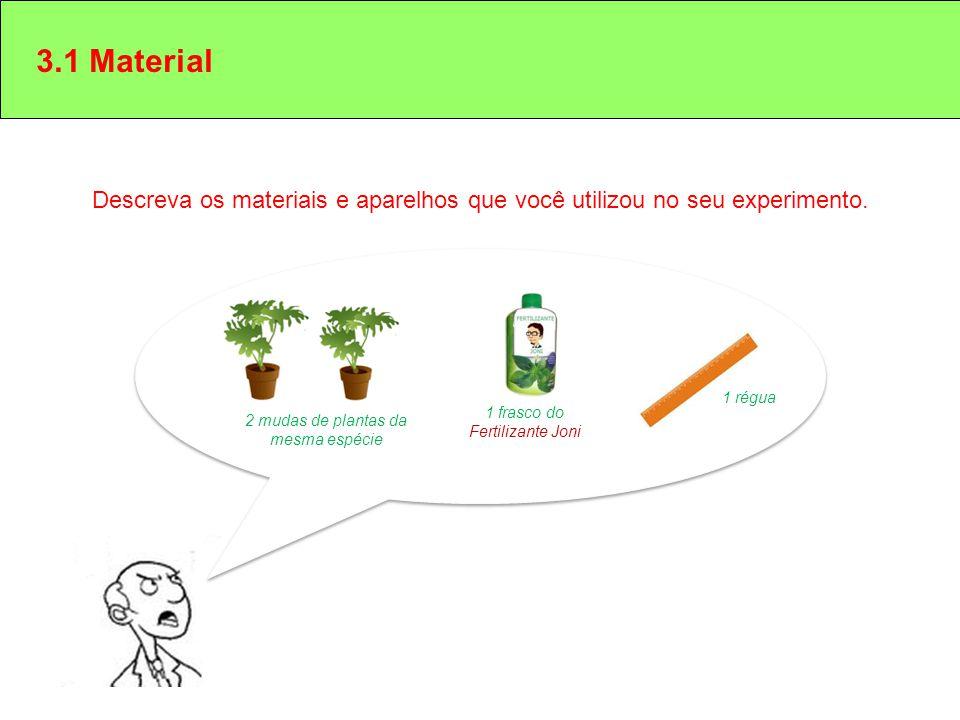 3.1 Material Descreva os materiais e aparelhos que você utilizou no seu experimento. 2 mudas de plantas da mesma espécie 1 frasco do Fertilizante Joni