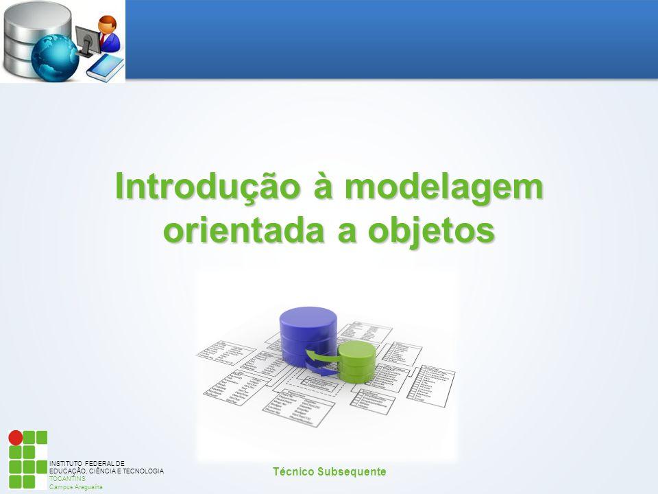INSTITUTO FEDERAL DE EDUCAÇÃO, CIÊNCIA E TECNOLOGIA TOCANTINS Campus Araguaína Introdução à modelagem orientada a objetos Técnico Subsequente