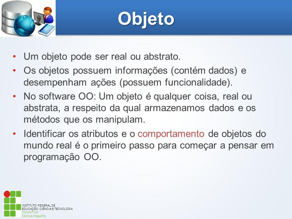 INSTITUTO FEDERAL DE EDUCAÇÃO, CIÊNCIA E TECNOLOGIA TOCANTINS Campus Araguaína Objeto Um objeto pode ser real ou abstrato. Os objetos possuem informaç