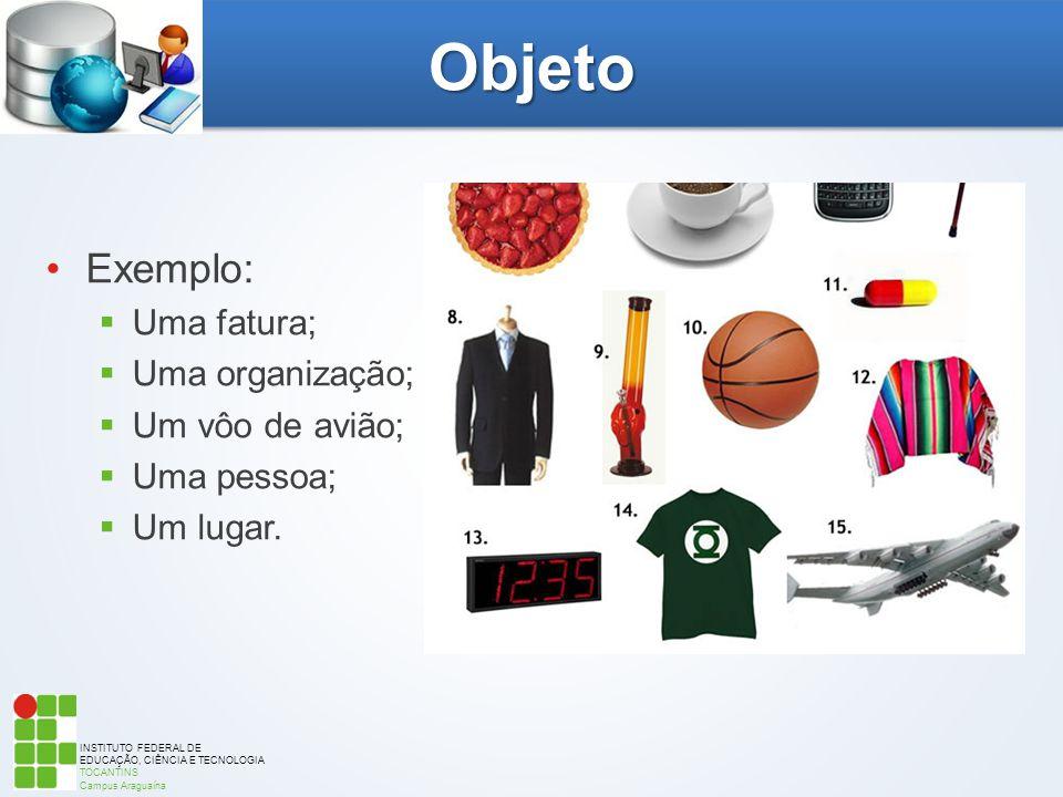 INSTITUTO FEDERAL DE EDUCAÇÃO, CIÊNCIA E TECNOLOGIA TOCANTINS Campus Araguaína Objeto Exemplo:  Uma fatura;  Uma organização;  Um vôo de avião;  U
