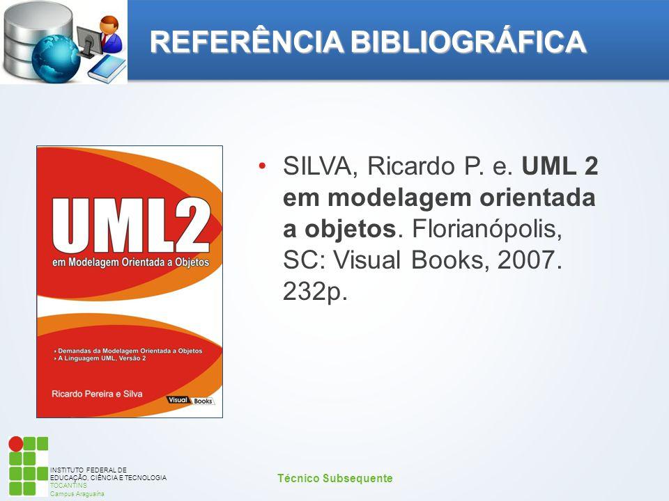 INSTITUTO FEDERAL DE EDUCAÇÃO, CIÊNCIA E TECNOLOGIA TOCANTINS Campus Araguaína REFERÊNCIA BIBLIOGRÁFICA SILVA, Ricardo P. e. UML 2 em modelagem orient