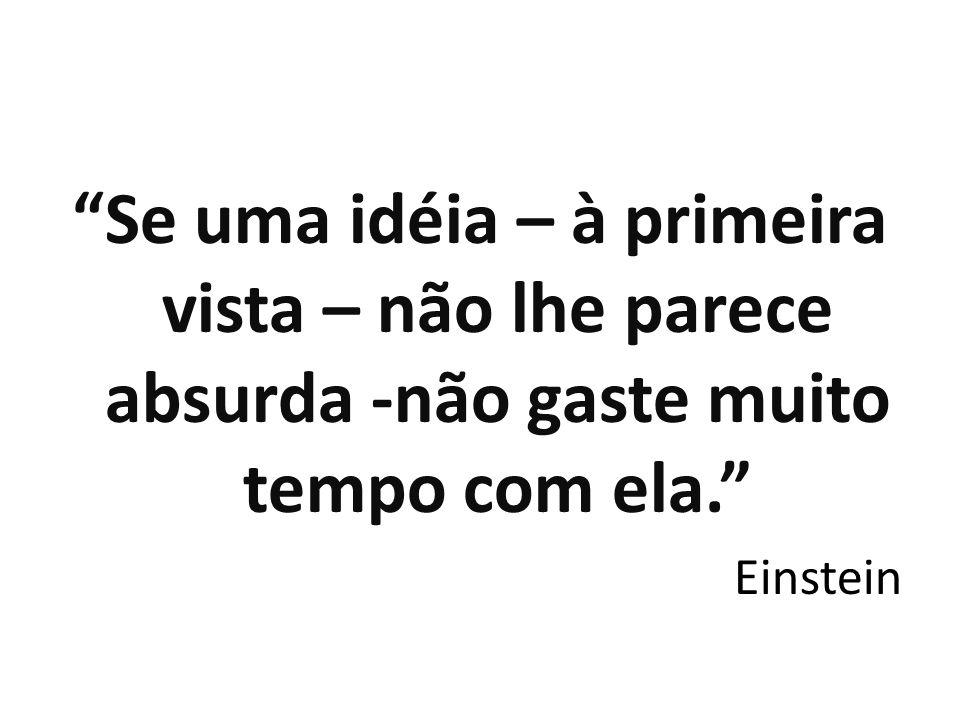 """""""Se uma idéia – à primeira vista – não lhe parece absurda -não gaste muito tempo com ela."""" Einstein"""