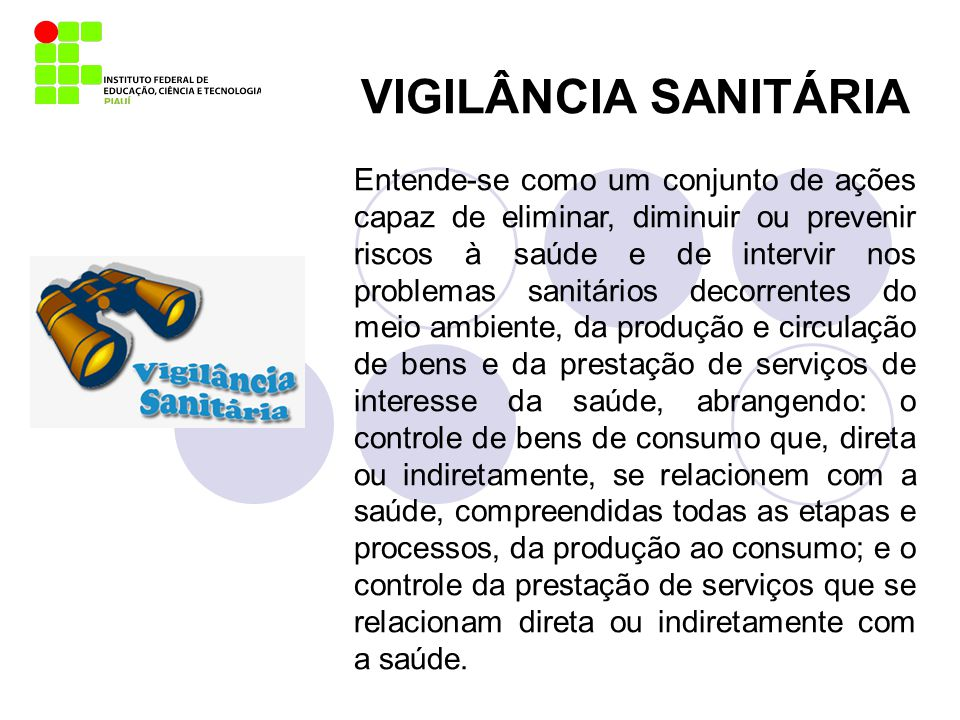 VIGILÂNCIA SANITÁRIA Entende-se como um conjunto de ações capaz de eliminar, diminuir ou prevenir riscos à saúde e de intervir nos problemas sanitário