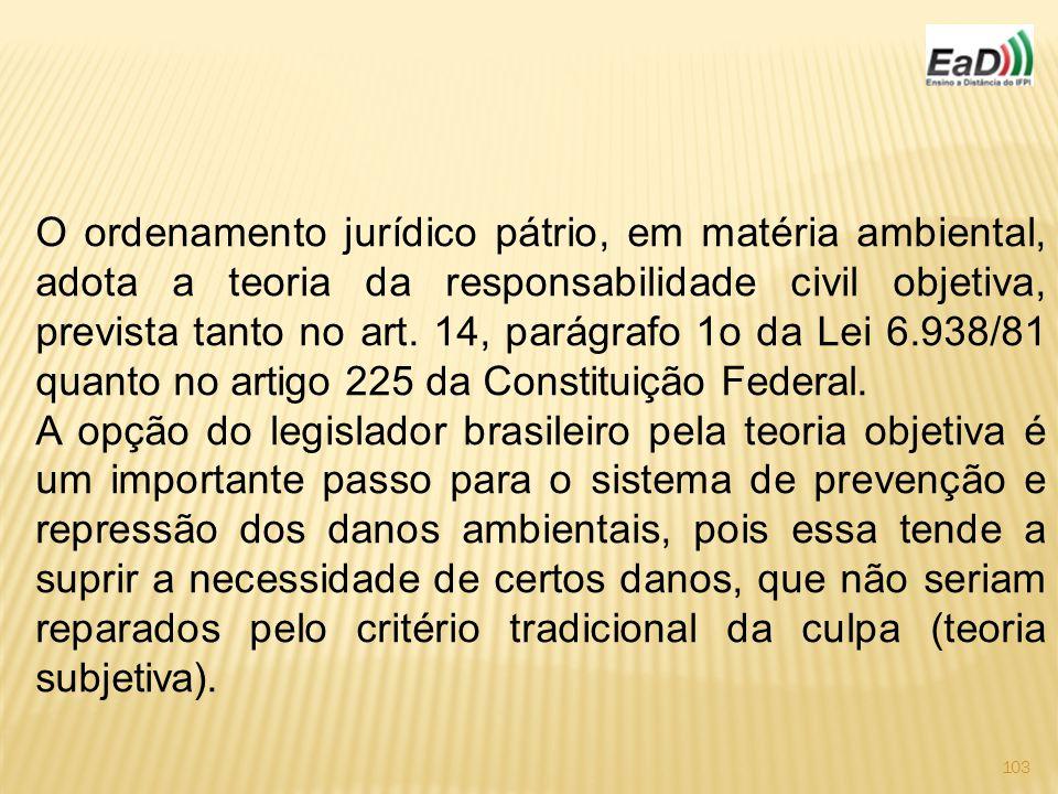 103 O ordenamento jurídico pátrio, em matéria ambiental, adota a teoria da responsabilidade civil objetiva, prevista tanto no art.