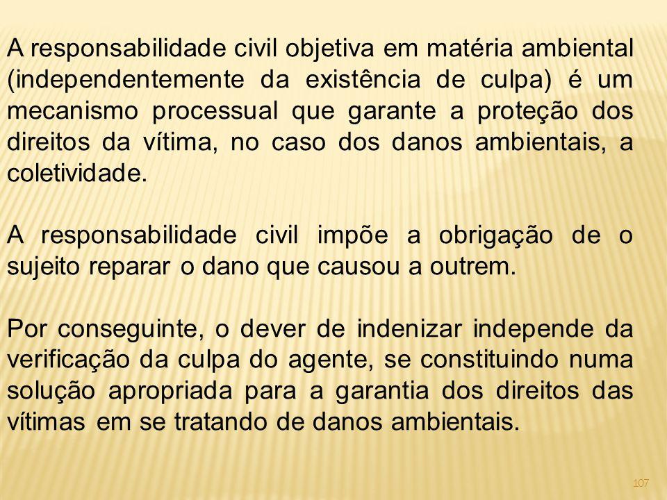 107 A responsabilidade civil objetiva em matéria ambiental (independentemente da existência de culpa) é um mecanismo processual que garante a proteção dos direitos da vítima, no caso dos danos ambientais, a coletividade.