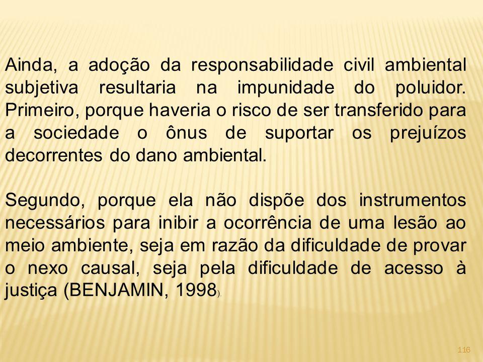 116 Ainda, a adoção da responsabilidade civil ambiental subjetiva resultaria na impunidade do poluidor.