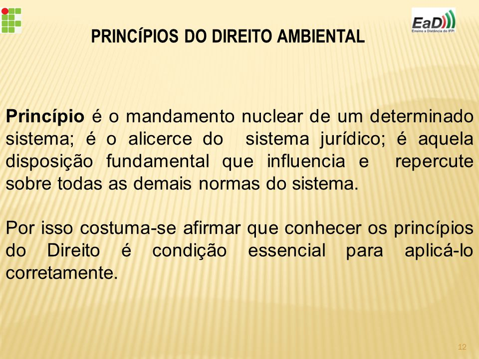 PRINC Í PIOS DO DIREITO AMBIENTAL Princípio é o mandamento nuclear de um determinado sistema; é o alicerce do sistema jurídico; é aquela disposição fundamental que influencia e repercute sobre todas as demais normas do sistema.