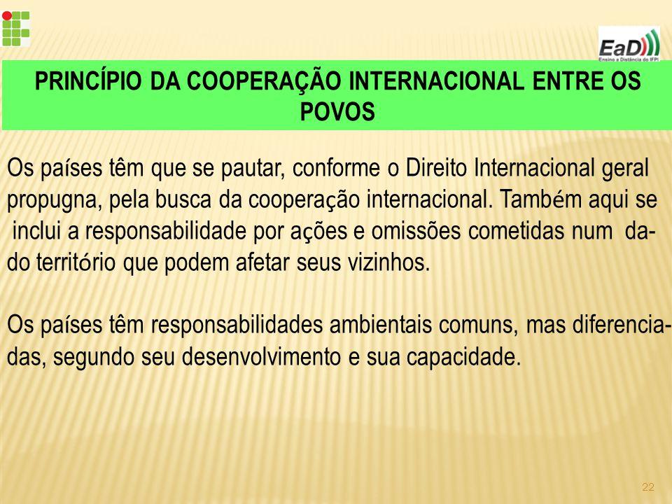 PRINCÍPIO DA COOPERAÇÃO INTERNACIONAL ENTRE OS POVOS Os pa í ses têm que se pautar, conforme o Direito Internacional geral propugna, pela busca da coopera ç ão internacional.