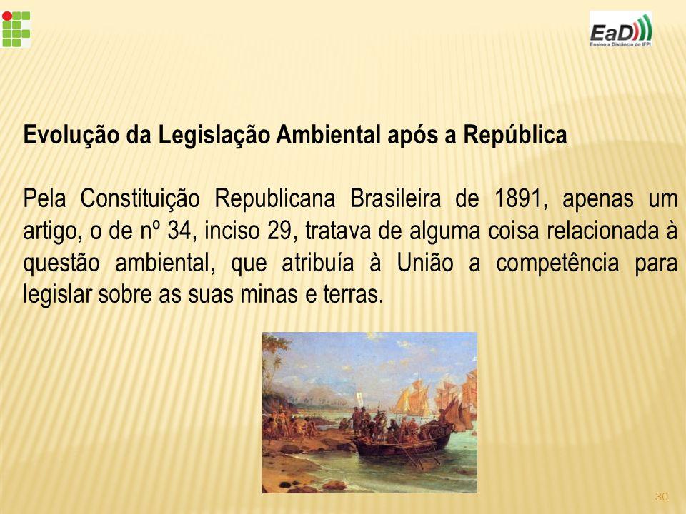 Evolução da Legislação Ambiental após a República Pela Constituição Republicana Brasileira de 1891, apenas um artigo, o de nº 34, inciso 29, tratava de alguma coisa relacionada à questão ambiental, que atribuía à União a competência para legislar sobre as suas minas e terras.