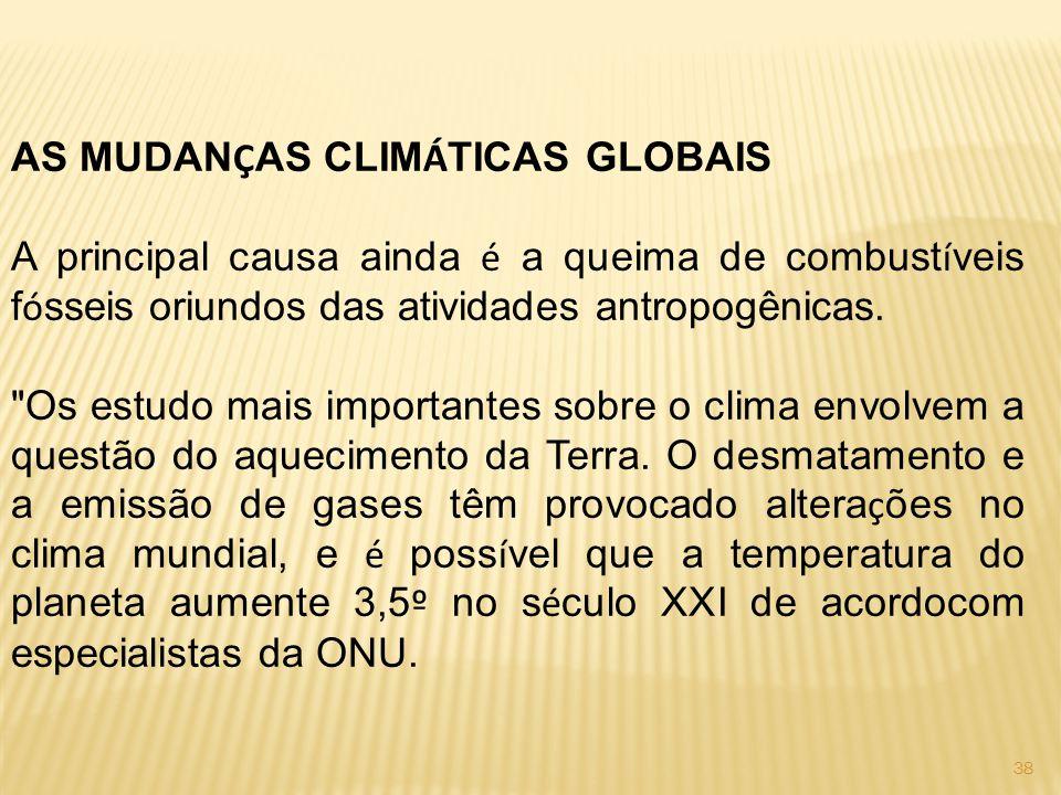 38 AS MUDAN Ç AS CLIM Á TICAS GLOBAIS A principal causa ainda é a queima de combust í veis f ó sseis oriundos das atividades antropogênicas.