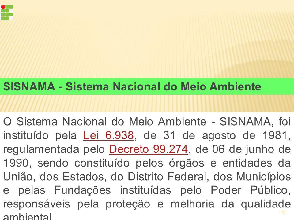 O Sistema Nacional do Meio Ambiente - SISNAMA, foi instituído pela Lei 6.938, de 31 de agosto de 1981, regulamentada pelo Decreto 99.274, de 06 de junho de 1990, sendo constituído pelos órgãos e entidades da União, dos Estados, do Distrito Federal, dos Municípios e pelas Fundações instituídas pelo Poder Público, responsáveis pela proteção e melhoria da qualidade ambiental.Lei 6.938Decreto 99.274 SISNAMA - Sistema Nacional do Meio Ambiente 78