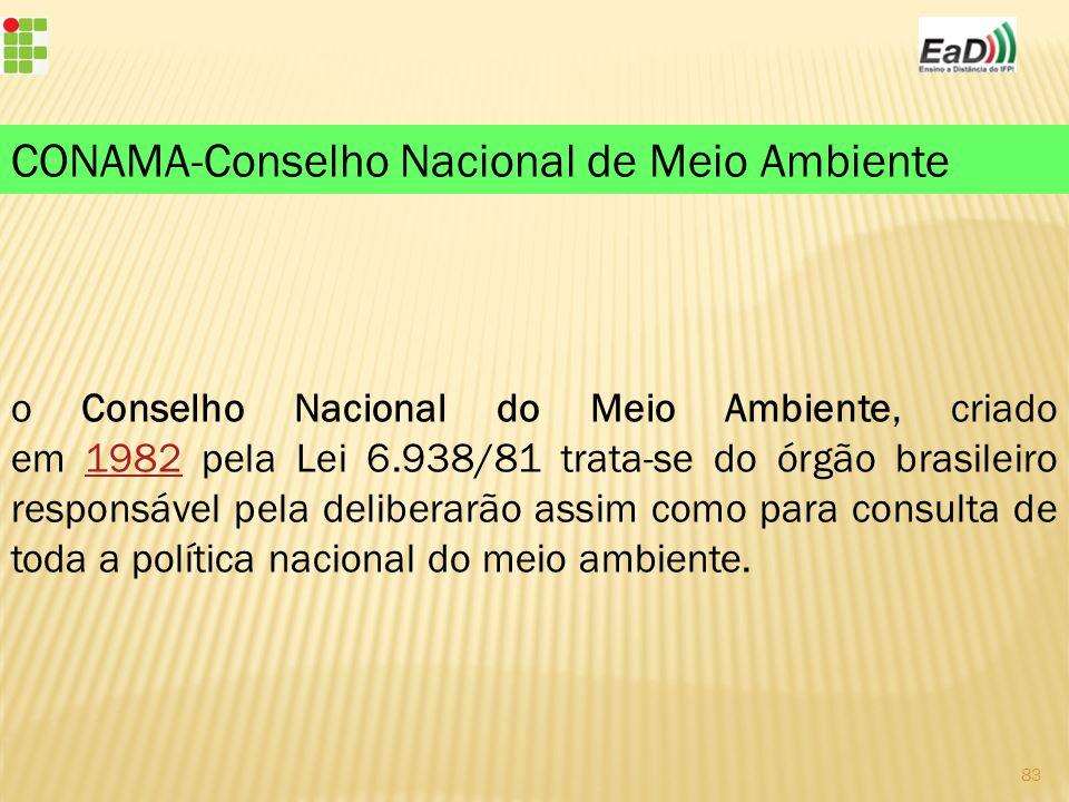 o Conselho Nacional do Meio Ambiente, criado em 1982 pela Lei 6.938/81 trata-se do órgão brasileiro responsável pela deliberarão assim como para consulta de toda a política nacional do meio ambiente.1982 CONAMA-Conselho Nacional de Meio Ambiente 83