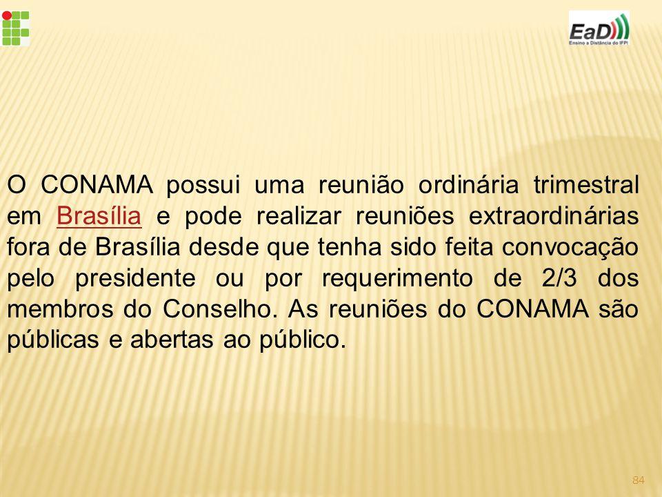 O CONAMA possui uma reunião ordinária trimestral em Brasília e pode realizar reuniões extraordinárias fora de Brasília desde que tenha sido feita convocação pelo presidente ou por requerimento de 2/3 dos membros do Conselho.