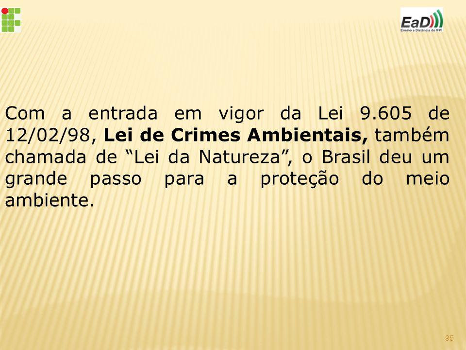 Com a entrada em vigor da Lei 9.605 de 12/02/98, Lei de Crimes Ambientais, também chamada de Lei da Natureza , o Brasil deu um grande passo para a proteção do meio ambiente.