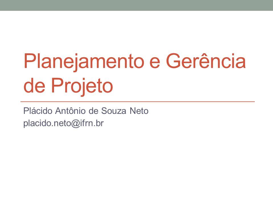 Planejamento e Gerência de Projeto Plácido Antônio de Souza Neto placido.neto@ifrn.br