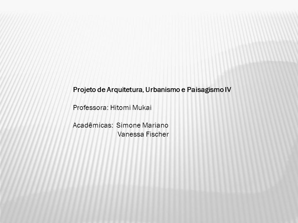 Projeto de Arquitetura, Urbanismo e Paisagismo IV Professora: Hitomi Mukai Acadêmicas: Simone Mariano Vanessa Fischer