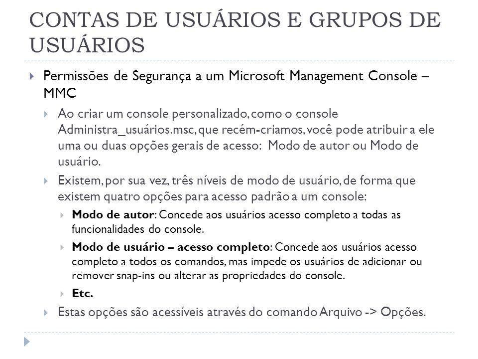CONTAS DE USUÁRIOS E GRUPOS DE USUÁRIOS  Permissões de Segurança a um Microsoft Management Console – MMC  Ao criar um console personalizado, como o console Administra_usuários.msc, que recém-criamos, você pode atribuir a ele uma ou duas opções gerais de acesso: Modo de autor ou Modo de usuário.
