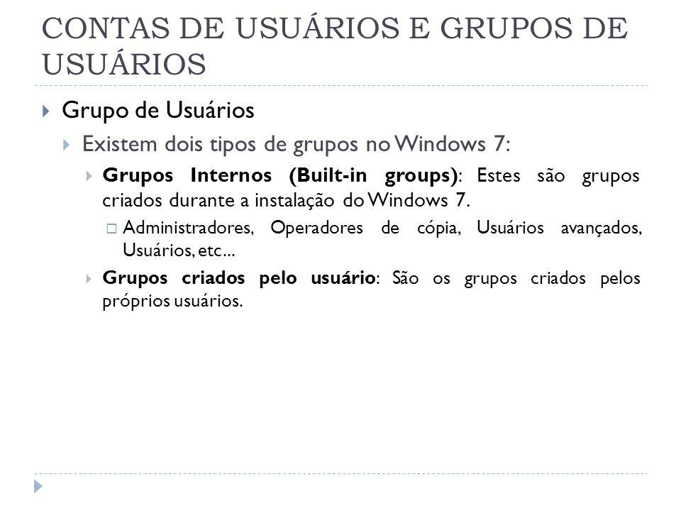 CONTAS DE USUÁRIOS E GRUPOS DE USUÁRIOS  Grupo de Usuários  Existem dois tipos de grupos no Windows 7:  Grupos Internos (Built-in groups): Estes são grupos criados durante a instalação do Windows 7.