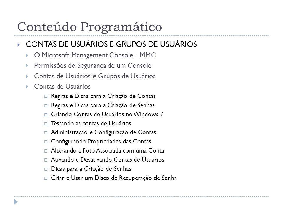 Conteúdo Programático  CONTAS DE USUÁRIOS E GRUPOS DE USUÁRIOS  O Microsoft Management Console - MMC  Permissões de Segurança de um Console  Contas de Usuários e Grupos de Usuários  Contas de Usuários  Regras e Dicas para a Criação de Contas  Regras e Dicas para a Criação de Senhas  Criando Contas de Usuários no Windows 7  Testando as contas de Usuários  Administração e Configuração de Contas  Configurando Propriedades das Contas  Alterando a Foto Associada com uma Conta  Ativando e Desativando Contas de Usuários  Dicas para a Criação de Senhas  Criar e Usar um Disco de Recuperação de Senha