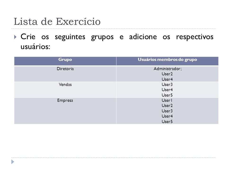 Lista de Exercício  Crie os seguintes grupos e adicione os respectivos usuários: GrupoUsuários membros do grupo DiretoriaAdministrador; User2 User4 VendasUser3 User4 User5 EmpresaUser1 User2 User3 User4 User5