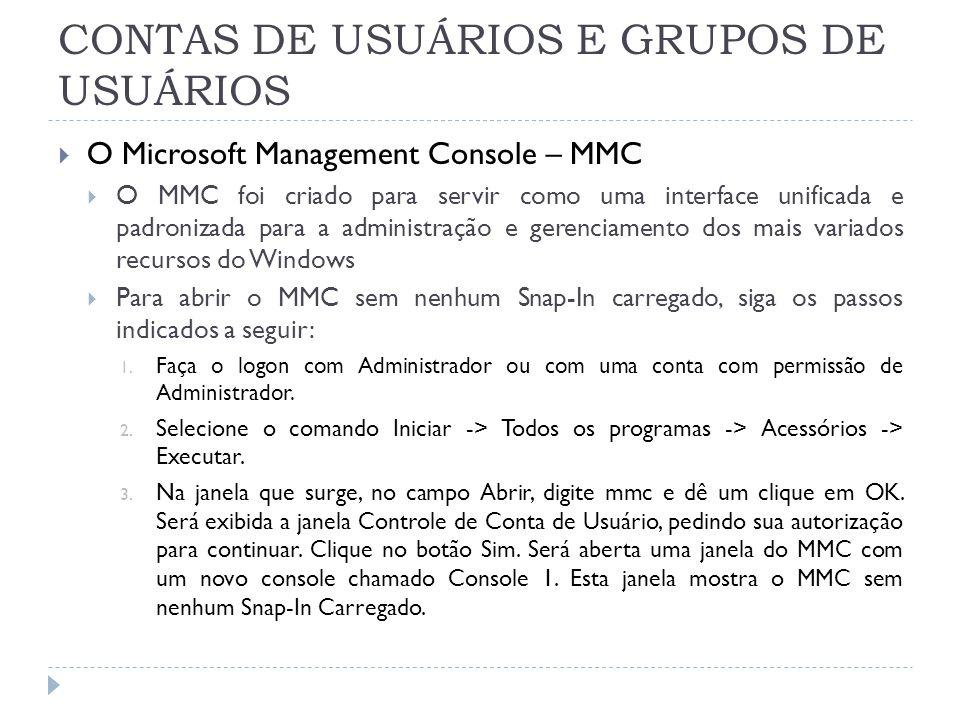 CONTAS DE USUÁRIOS E GRUPOS DE USUÁRIOS  O Microsoft Management Console – MMC  O MMC foi criado para servir como uma interface unificada e padronizada para a administração e gerenciamento dos mais variados recursos do Windows  Para abrir o MMC sem nenhum Snap-In carregado, siga os passos indicados a seguir: 1.