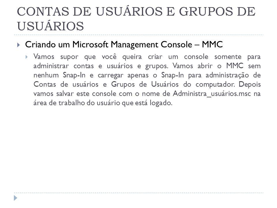 CONTAS DE USUÁRIOS E GRUPOS DE USUÁRIOS  Criando um Microsoft Management Console – MMC  Vamos supor que você queira criar um console somente para administrar contas e usuários e grupos.
