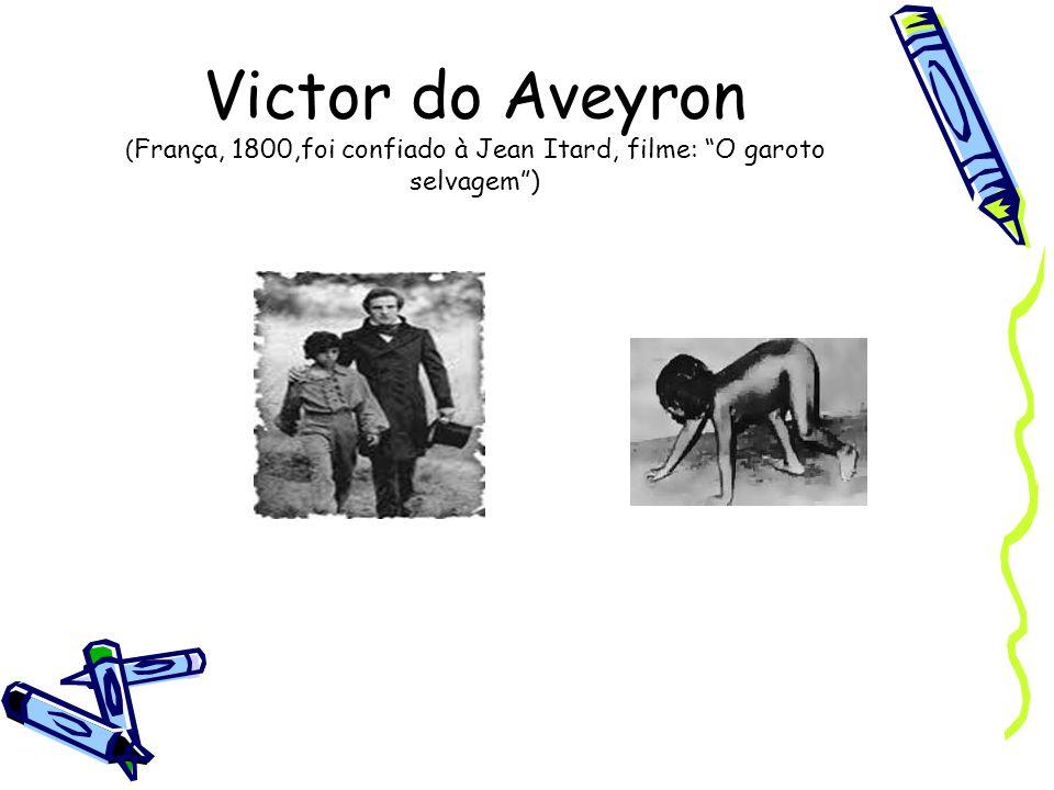 Victor do Aveyron ( França, 1800,foi confiado à Jean Itard, filme: O garoto selvagem )