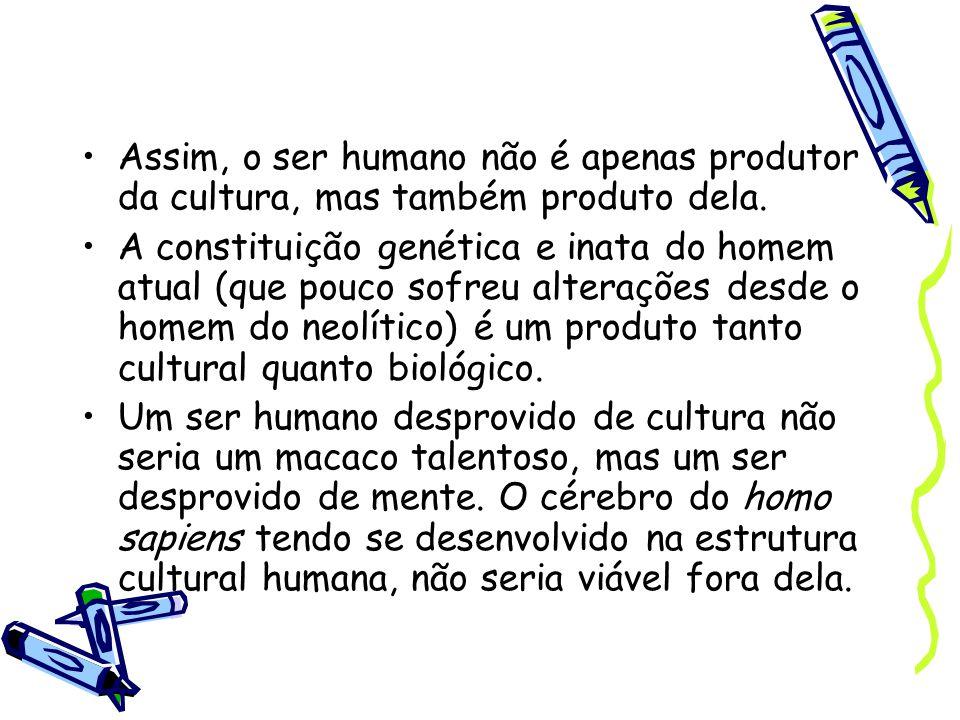 Assim, o ser humano não é apenas produtor da cultura, mas também produto dela.