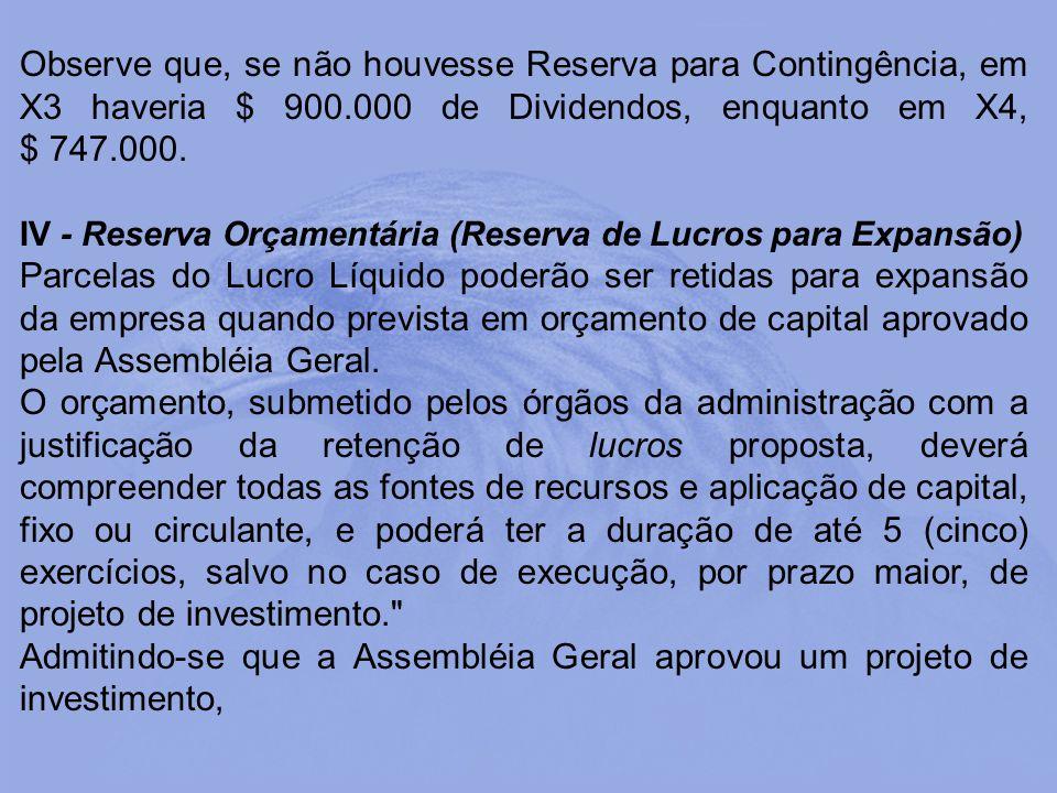 Observe que, se não houvesse Reserva para Contingência, em X3 haveria $ 900.000 de Dividendos, enquanto em X4, $ 747.000. IV - Reserva Orçamentária (R