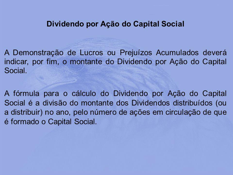 Dividendo por Ação do Capital Social A Demonstração de Lucros ou Prejuízos Acumulados deverá indicar, por fim, o montante do Dividendo por Ação do Cap