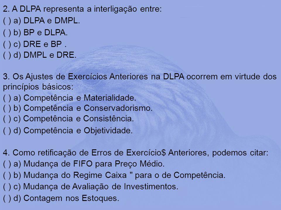 2. A DLPA representa a interligação entre: ( ) a) DLPA e DMPL. ( ) b) BP e DLPA. ( ) c) DRE e BP. ( ) d) DMPL e DRE. 3. Os Ajustes de Exercícios Anter
