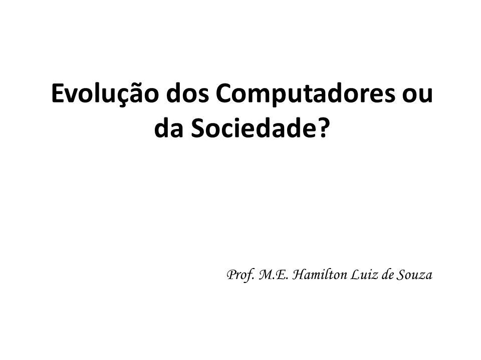 Evolução dos Computadores ou da Sociedade? Prof. M.E. Hamilton Luiz de Souza