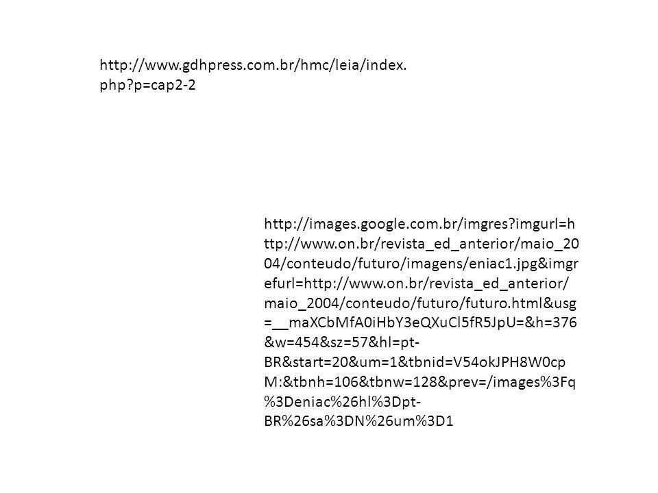 http://images.google.com.br/imgres?imgurl=h ttp://www.on.br/revista_ed_anterior/maio_20 04/conteudo/futuro/imagens/eniac1.jpg&imgr efurl=http://www.on.br/revista_ed_anterior/ maio_2004/conteudo/futuro/futuro.html&usg =__maXCbMfA0iHbY3eQXuCl5fR5JpU=&h=376 &w=454&sz=57&hl=pt- BR&start=20&um=1&tbnid=V54okJPH8W0cp M:&tbnh=106&tbnw=128&prev=/images%3Fq %3Deniac%26hl%3Dpt- BR%26sa%3DN%26um%3D1 http://www.gdhpress.com.br/hmc/leia/index.