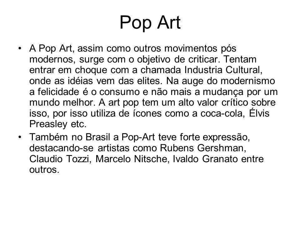 Pop Art A Pop Art, assim como outros movimentos pós modernos, surge com o objetivo de criticar. Tentam entrar em choque com a chamada Industria Cultur