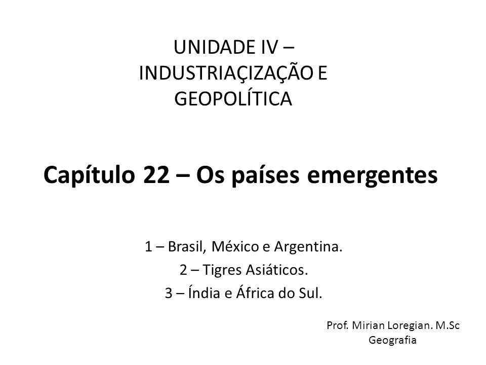 Capítulo 22 – Os países emergentes 1 – Brasil, México e Argentina. 2 – Tigres Asiáticos. 3 – Índia e África do Sul. UNIDADE IV – INDUSTRIAÇIZAÇÃO E GE