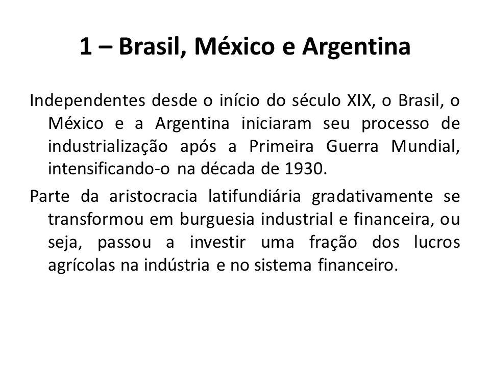 1 – Brasil, México e Argentina Independentes desde o início do século XIX, o Brasil, o México e a Argentina iniciaram seu processo de industrialização após a Primeira Guerra Mundial, intensificando-o na década de 1930.