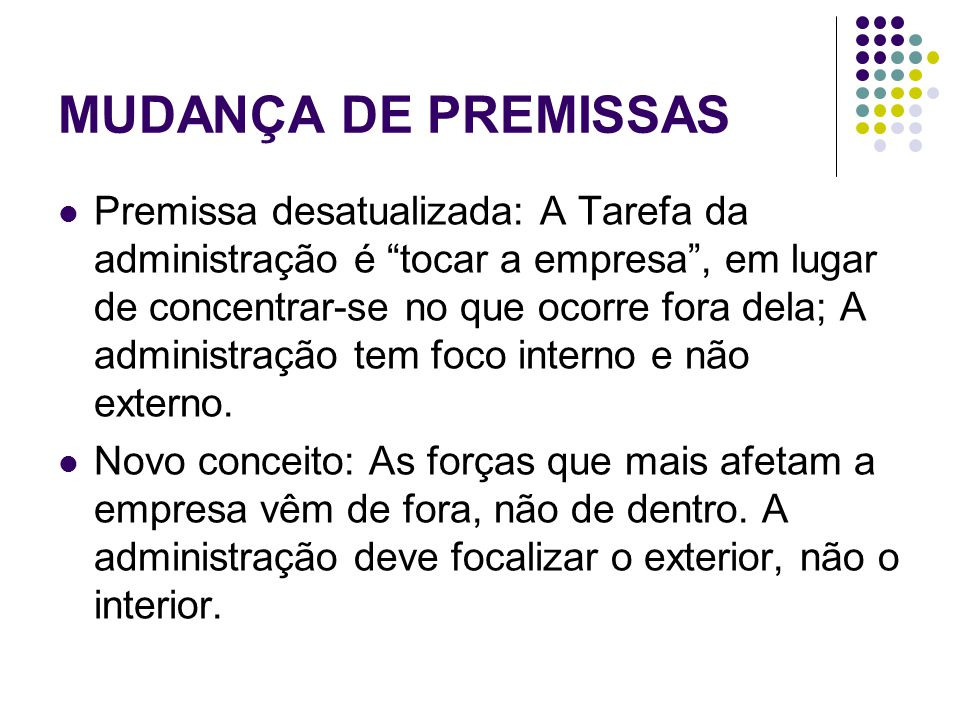 """MUDANÇA DE PREMISSAS Premissa desatualizada: A Tarefa da administração é """"tocar a empresa"""", em lugar de concentrar-se no que ocorre fora dela; A admin"""