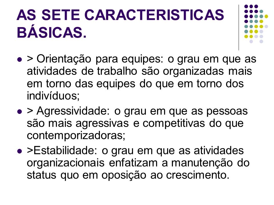 AS SETE CARACTERISTICAS BÁSICAS. > Orientação para equipes: o grau em que as atividades de trabalho são organizadas mais em torno das equipes do que e