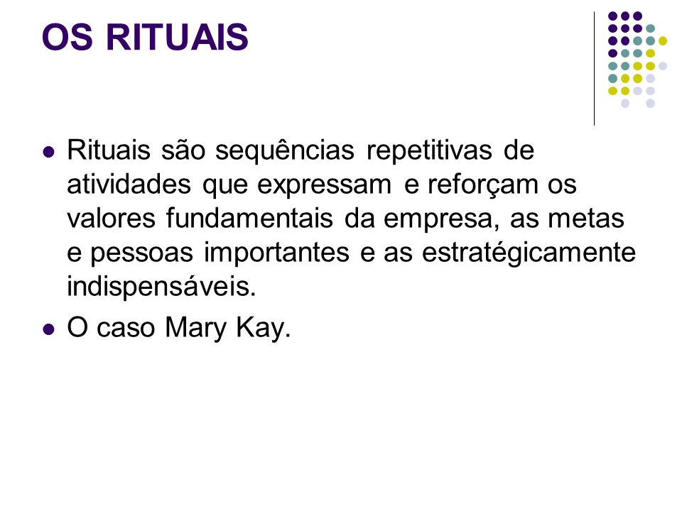 OS RITUAIS Rituais são sequências repetitivas de atividades que expressam e reforçam os valores fundamentais da empresa, as metas e pessoas importantes e as estratégicamente indispensáveis.