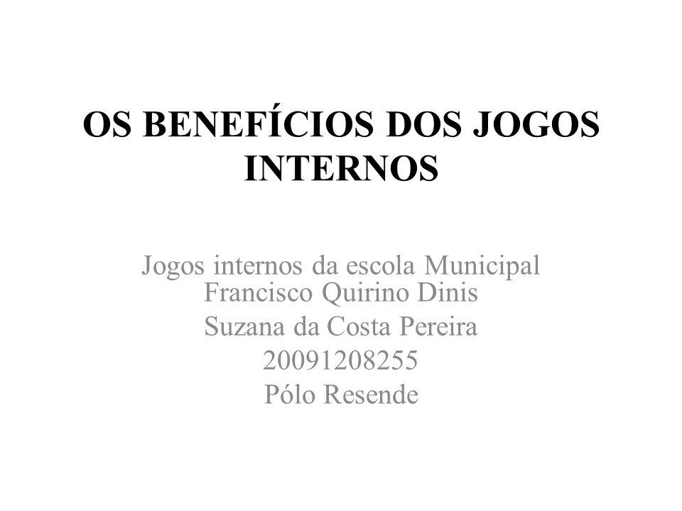 OS BENEFÍCIOS DOS JOGOS INTERNOS Jogos internos da escola Municipal Francisco Quirino Dinis Suzana da Costa Pereira 20091208255 Pólo Resende