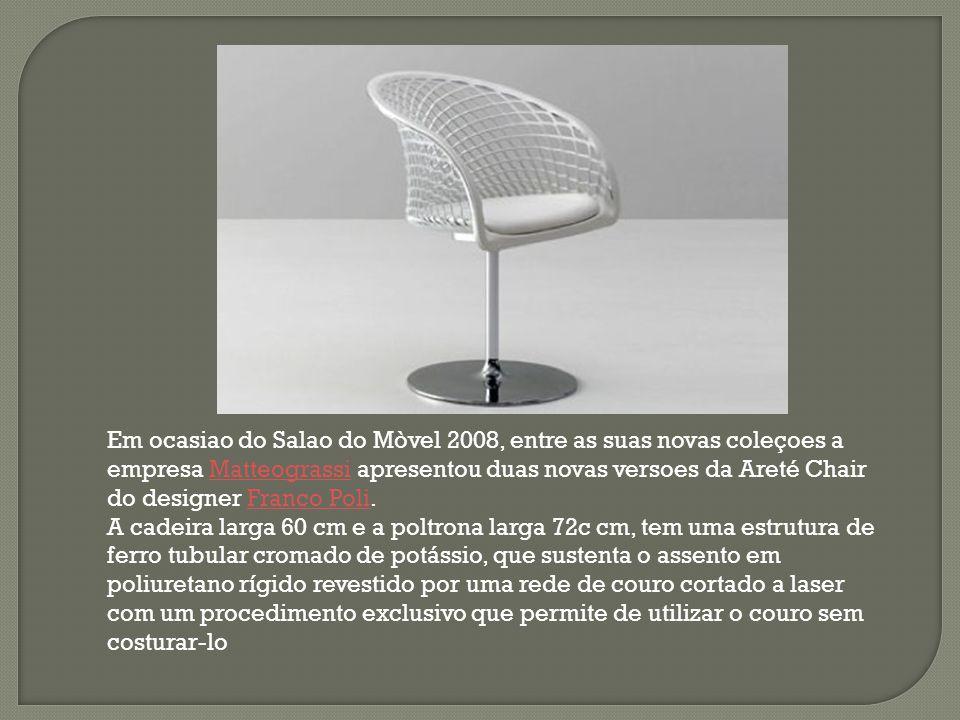 Em ocasiao do Salao do Mòvel 2008, entre as suas novas coleçoes a empresa Matteograssi apresentou duas novas versoes da Areté Chair do designer Franco