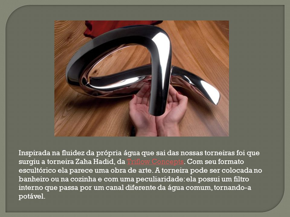 Inspirada na fluidez da própria água que sai das nossas torneiras foi que surgiu a torneira Zaha Hadid, da Triflow Concepts. Com seu formato escultóri