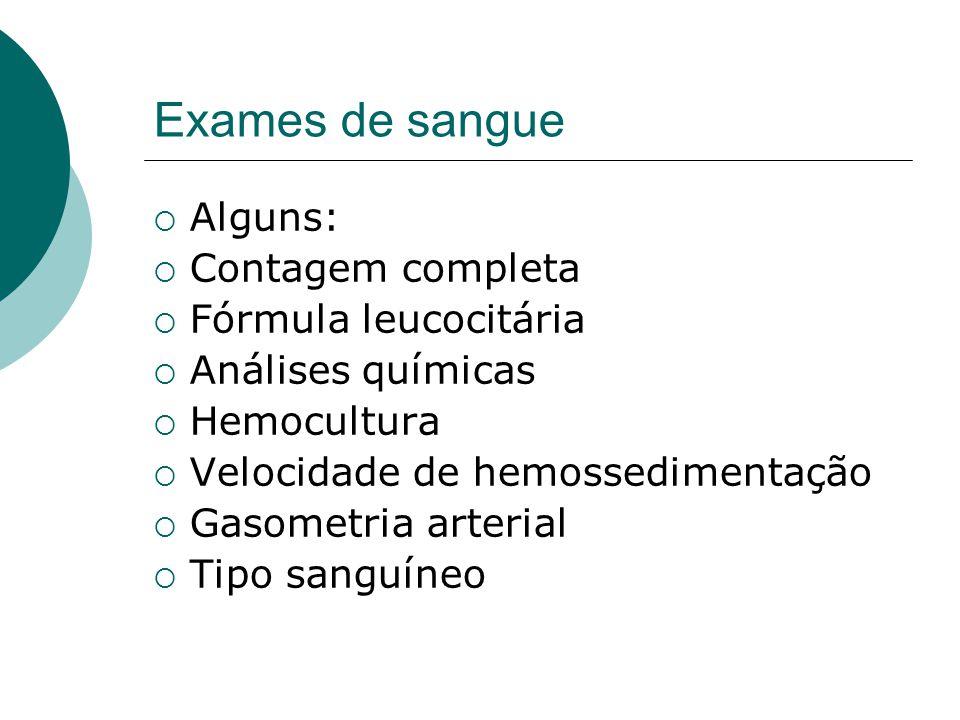 Exames de sangue  Alguns:  Contagem completa  Fórmula leucocitária  Análises químicas  Hemocultura  Velocidade de hemossedimentação  Gasometria